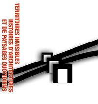 Exposition - Territoires invisibles, histoires d'architectures et de paysages quotidiens